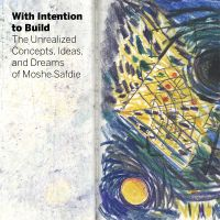 With Intention to Build: The Unrealized Concepts, Ideas and Dreams of Moshe Safdie